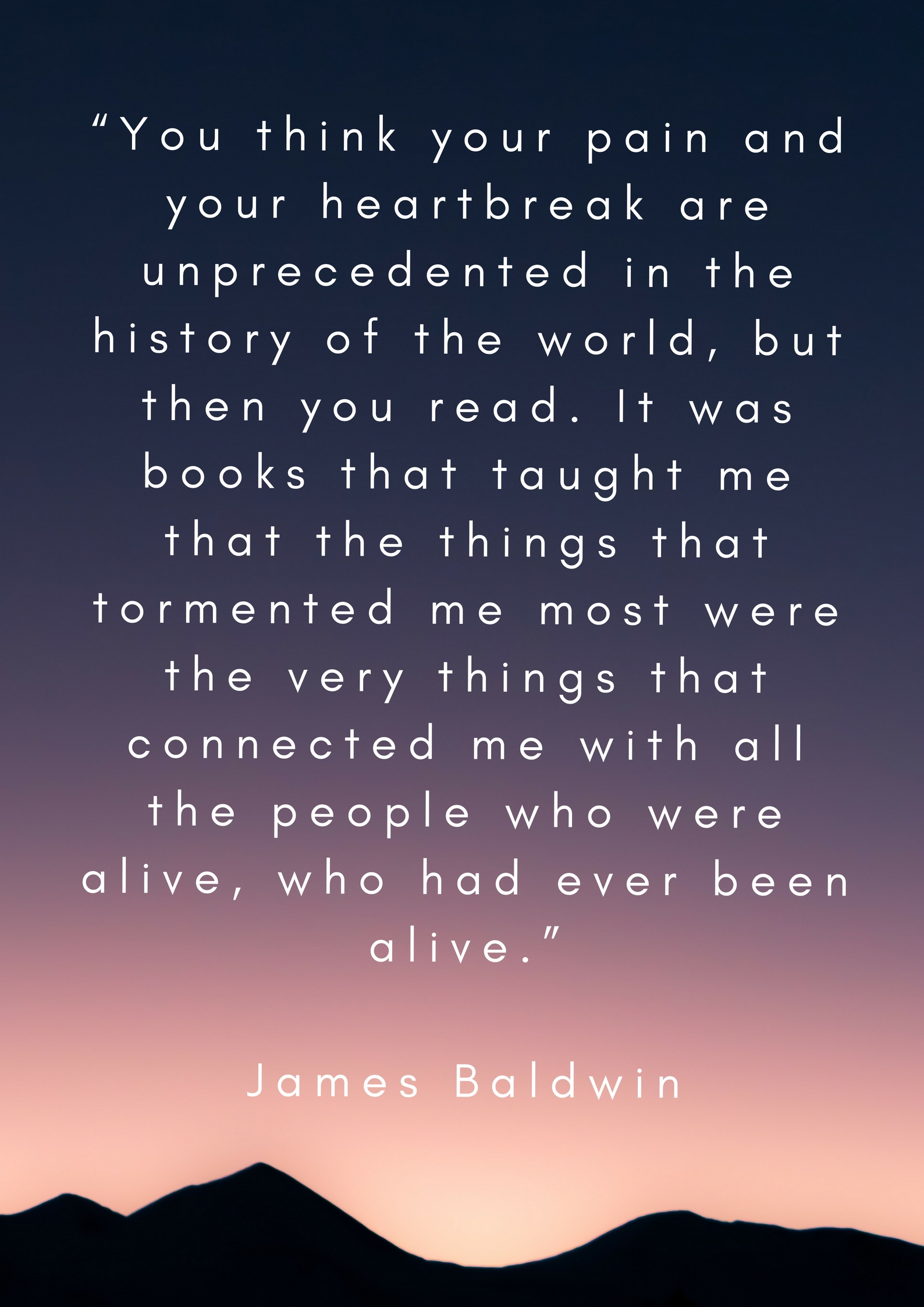 """""""You think your pain and your heartbreak are unprecedented in the history of the world, but then you read. It was books that taught me that the things that tormented me most were the v"""